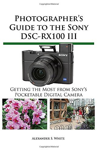Photographer's Guide to the Sony Dsc-Rx100 III: Written by Alexander S. White, 2014 Edition, Publisher: White Knight Press [Paperback]
