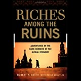 Riches Among Ruins: Adventures in the Dark Corners of the Global Economy