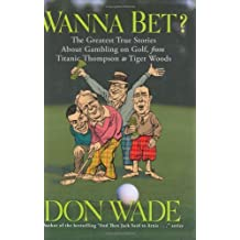 Wanna Bet? : The Greatest True Stories About Gambling on Golf, from Titanic Thompson to Tiger Woods by Don Wade (2005-10-04)