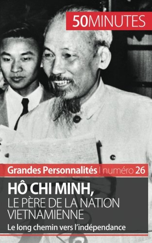 H Chi Minh, le pre de la nation vietnamienne: Le long chemin vers l'indpendance