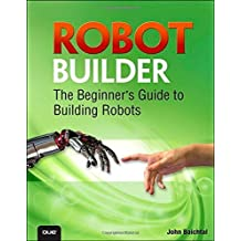 Robot Builder: The Beginner's Guide to Building Robots by John Baichtal (2014-11-10)