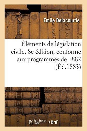 Éléments de législation civile. 8e édition, conforme aux programmes de 1882 par Émile Delacourtie