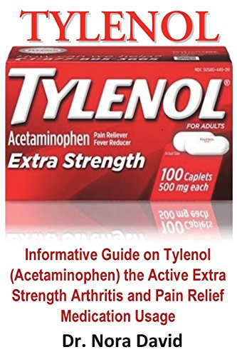 Tylenol: Informative Guide on Tylenol (Acetaminophen) the Active Extra Strength Arthritis and Pain Relief Medication Usage