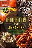 Heißluftfritteuse für Anfänger: Kochbuch mit 111 Rezepten. Dein gesundes Rezeptbuch für die Heißluftfritteuse. - Rezept Welt