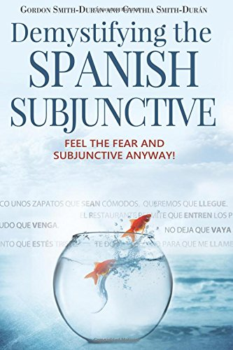 Demystifying the Spanish Subjunctive: Feel the Fear and 'Subjunctive' Anyway por Mr Gordon Smith-Durán, Mrs Cynthia Smith-Durán