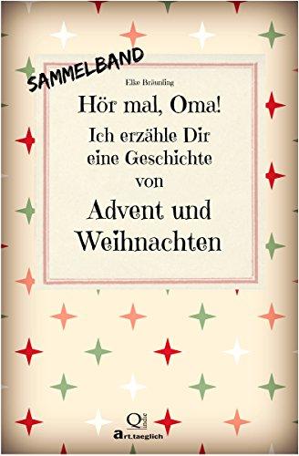 Hör mal, Oma! Ich erzähle Dir eine Geschichte von Advent und Weihnachten - Sammelband: Advents- und Weihnachtsgeschichten - von Kindern erzählt