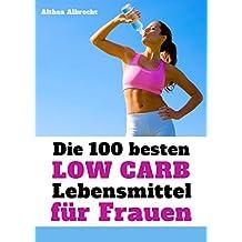 Die 100 besten Low Carb Lebensmittel für Frauen - Fett weg, Muskeln her: Flacher Bauch und knackiger Body mit der optimalen Ernährung