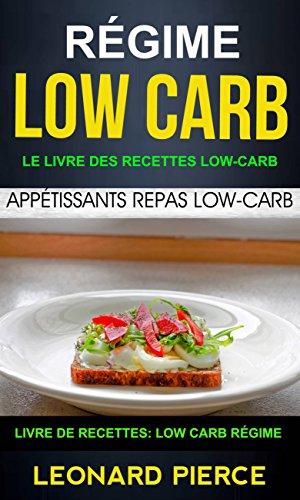 Régime Low-Carb: Le livre des recettes low-carb: appétissants repas low-carb (Livre De Recettes: Low Carb Régime) par Leonard Pierce