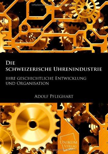 Die schweizerische Uhrenindustrie: Ihre geschichtliche Entwicklung und Organisation