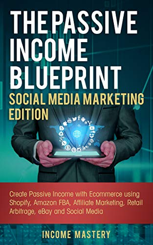 The Passive Income Blueprint Social Media Marketing Edition: Create Passive Income with Ecommerce using Shopify, Amazon FBA, Affiliate Marketing, Retail ... eBay and Social Media (English Edition)