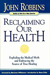 Reclaiming Our Health: Exploding the Medical Myth and Embracing the Source of True Healing by John Robbins (1996-08-02)