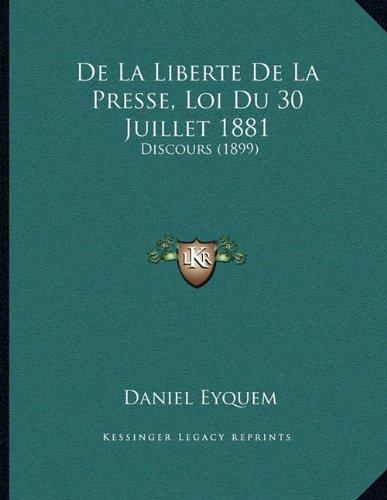 de La Liberte de La Presse, Loi Du 30 Juillet 1881: Discours (1899) par Daniel Eyquem