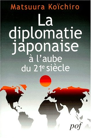 LA DIPLOMATIE JAPONAISE A L'AUBE DU XXIEME SIECLE. Réflexions sur les relations du Japon avec la France et sur son rôle international par Matsuura Koichiro