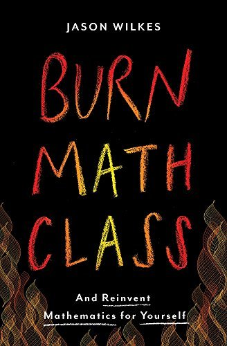 Burn Math Class: And Reinvent Mathematics for Yourself by Jason Wilkes (2016-03-22)