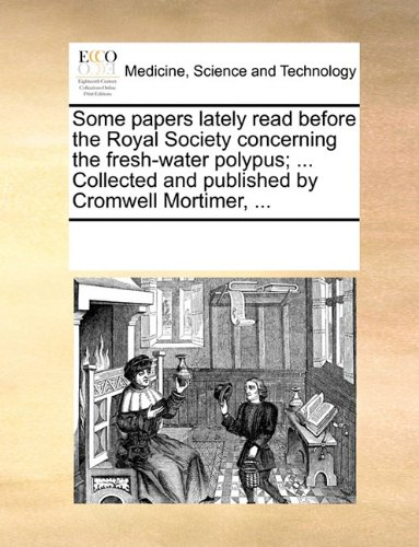 Some papers lately read before the Royal Society concerning the fresh-water polypus; ... Collected and published by Cromwell Mortimer, ...