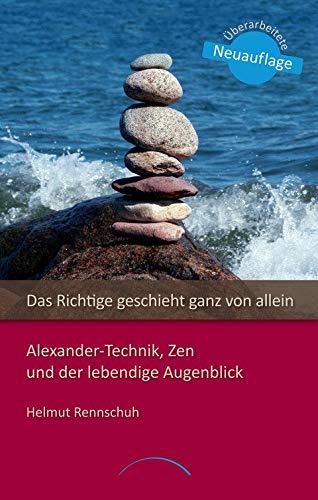 Das Richtige geschieht ganz von allein: LoslassenmitAlexander-Technik, Zen und der lebendige Augenblick