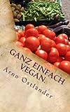 Ganz einfach vegan.: Vegane Ernährung ganz simpel erklärt mit 99 Fakten und Basics zum Einsteigen, Verstehen und Umdenken für Alle sowie einige schnelle und einfache vegane Rezepte mit Suchtfaktor.