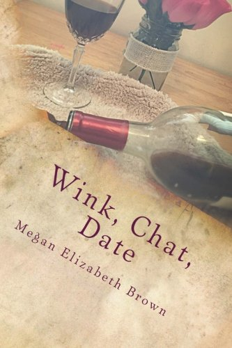 Wink, Chat, Date: A Simple Girls Guide to Online Dating or What I Wish I knew Then (Chat Und Date)
