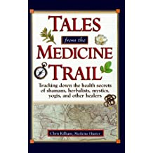 Tales from the Medicine Trail: Tracking Down the Health Secrets of Shamans, Herbalists, Mystics, Yogis, and Other Healers: Tracking Down the Health ... Yogis, and Other Healers / Chris Kilham.
