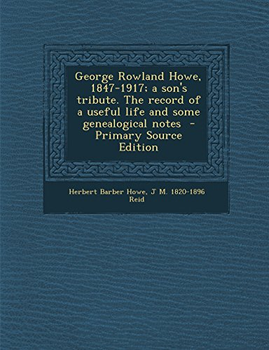 George Rowland Howe, 1847-1917; a son's tribute. The record of a useful life and some genealogical notes