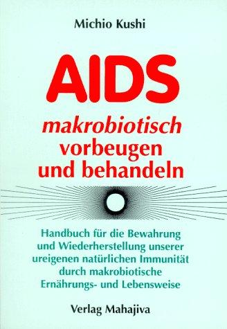 AIDS makrobiotisch vorbeugen und behandeln: Handbuch für die Bewahrung und Wiederherstellung unserer ureigenen natürlichen Immunität durch ... Mit Rezeptteil und Erfahrungsberichten
