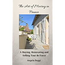 The Art of Moving in France: A Buying, Renovating and Selling Tour de Force (English Edition)