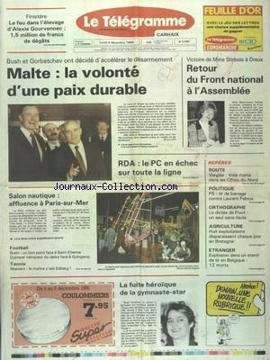 TELEGRAMME (LE) [No 13840] du 04/12/1989 - BUSH ET GORBATCHEV ONT DECIDE D'ACCELERER LE DESARMEMENT - RDA - LE PC EN ECHEC SUR TOUTE LA LIGNE - VOCTOIRE DE MME STIRBOIS A DREUX - SALON NAUTIQUE - LA FUITE HEROIQUE DE LA GYMNASTE-STAR NADIA COMANECI - AGRICULTURE - 8 EXPLOTATIONS DISPARAISSENT CHAQUE JOUR EN BRETAGNE