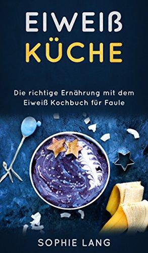 Eiweiß Küche: Die richtige Ernährung mit dem Eiweiß Kochbuch für Faule (Ernährungs-guide)
