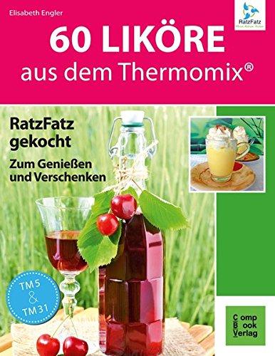 60 Liköre: aus dem Thermomix. RatzFatz gekocht zum Genießen und Verschenken