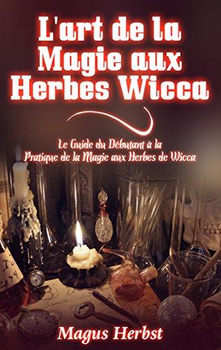 L'art de la Magie aux Herbes Wicca: Le Guide du Débutant à la Pratique de la Magie aux Herbes de Wicca