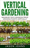 Vertical Gardening – Maximum Productivity, Minimum Space: A Complete Guide To Growing Fruits & Vegetables In Small Spaces (Inspiring Gardening Ideas Book 6)