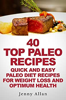 40 Top Paleo Recipes - Quick and Easy Paleo Diet Recipes For Weight Loss & Optimum Health (Paleolithic Diet Cookbook) (English Edition) von [Allan, Jenny]