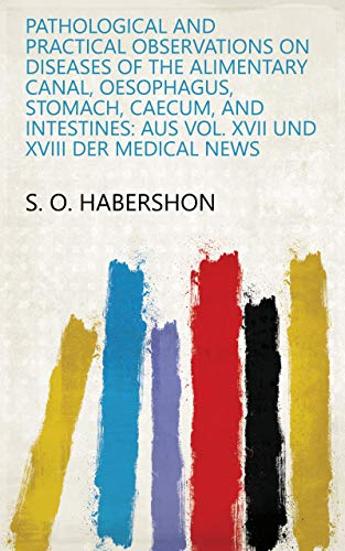 Pathological and Practical Observations on Diseases of the Alimentary Canal, Oesophagus, Stomach, Caecum, and Intestines: Aus Vol. XVII und XVIII Der Medical News (English Edition)