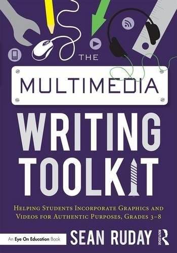 The Multimedia Writing Toolkit: Helping Students Incorporate Graphics and Videos for Authentic Purposes, Grades 3–8
