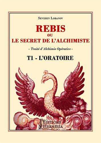 Rebis ou le secret de l'alchimiste T1 - L'Oratoire: Traité d'alchimie opérative par Séverin Lobanov