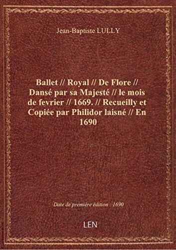 Ballet // Royal // De Flore // Dansé par sa Majesté // le mois de fevrier // 1669. // Recueilly et C par Jean-Baptiste LULLY