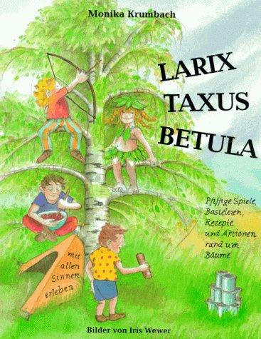Preisvergleich Produktbild Larix, Taxus, Betula: pfiffige Spiele, Basteleien, Rezepte und Aktionen rund um Bäume