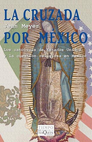 La cruzada por México: Los católicos de Estados Unidos y la cuestión religiosa en México (Spanish Edition)