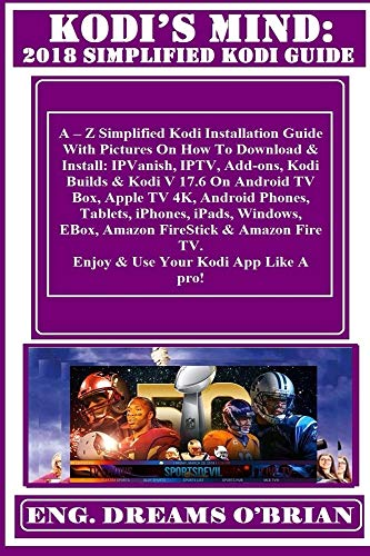 KODI\'S MIND: 2018 Simplified Kodi Guide: : A ? Z Simplified Kodi Installation Guide With Pictures On How To Download & Install: IPVanish, IPTV, Add-ons, ... 17.6 On Android TV Box... (English Edition)