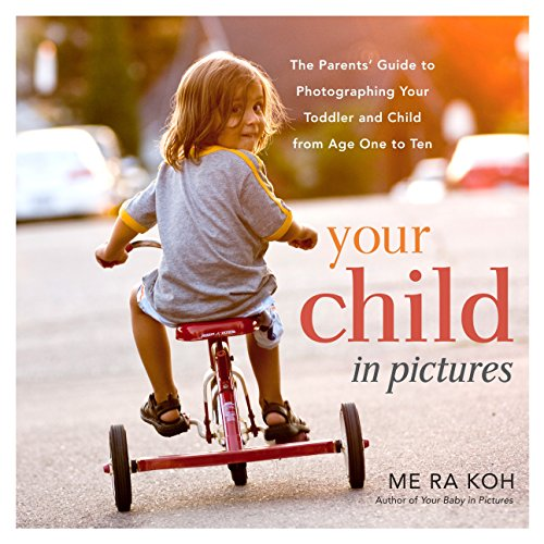 Your Child in Pictures: The Parents' Guide to Photographing Your Toddler and Child from Age One to Ten por Me Ra Koh