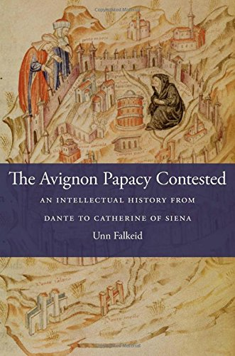 The Avignon Papacy Contested: An Intellectual History from Dante to Catherine of Siena (I Tatti Studies in Italian Renaissance History)