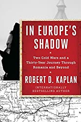 In Europe's Shadow: Two Cold Wars and a Thirty-Year Journey Through Romania and Beyond by Robert D. Kaplan (2016-02-09)