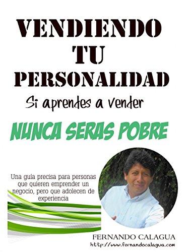Vendiendo Tu Personalidad: Si Aprendes a Vender, Nunca Serás Pobre por Fernando Calagua Mendoza