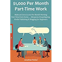 $1,000 Per Month Part-Time Work: Make an Extra $1,000 Per Month Working Part-Time from Home… Aliexpress Dropshipping, Kindle Publishing & Blogging for Beginners (English Edition)