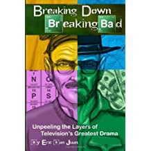 Breaking Down Breaking Bad: Unpeeling the Layers of Television's Greatest Drama by Eric San Juan (2013-11-13)