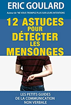 12 Astuces pour détecter les mensonges (Les petits guides de la communication non verbale t. 1) par [Goulard, Eric]
