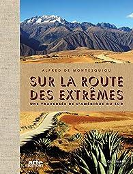 Sur la route des extrêmes: Voyage en Amérique du Sud par Alfred de Montesquiou
