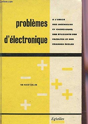 PROBLEMES D'ELECTRONIQUE / A L'USAGE DES INGENIEURS ET CHERCHEURS, DES ETUDIANTS DES FACULTES ET DES GRANDES ECOLES.