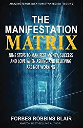 The Manifestation Matrix: Nine Steps to Manifest Money, Success & Love - When Asking and Believing Are Not Working (Amazing Manifestation Strategies to Attract the Life You Want) (Volume 2) by Forbes Robbins Blair (2015-03-05)