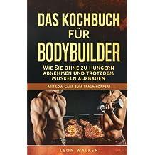 Das Kochbuch für Bodybuilder: Wie Sie ohne zu Hungern abnehmen und trotzdem Muskeln aufbauen (Mit Low Carb zum Traumkörper!)